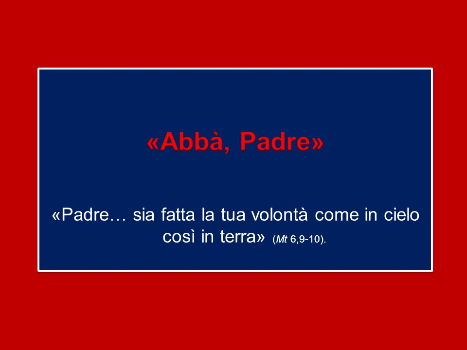 «Abbà, Padre» «Padre… sia fatta la tua volontà come in cielo così in terra» (Mt 6,9-10).