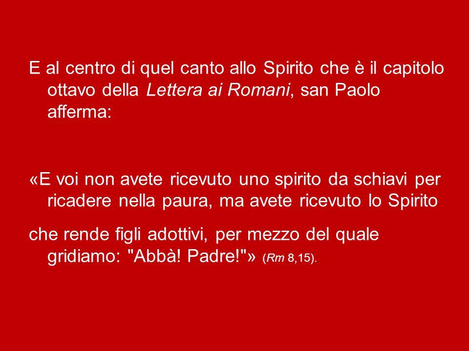 E al centro di quel canto allo Spirito che è il capitolo ottavo della Lettera ai Romani, san Paolo afferma: «E voi non avete ricevuto uno spirito da schiavi per ricadere nella paura, ma avete ricevuto lo Spirito che rende figli adottivi, per mezzo del quale gridiamo: Abbà.