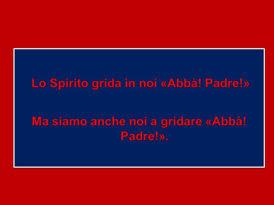Ma siamo anche noi a gridare «Abbà! Padre!».