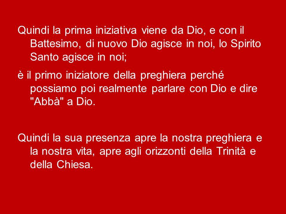 Quindi la prima iniziativa viene da Dio, e con il Battesimo, di nuovo Dio agisce in noi, lo Spirito Santo agisce in noi; è il primo iniziatore della preghiera perché possiamo poi realmente parlare con Dio e dire Abbà a Dio.