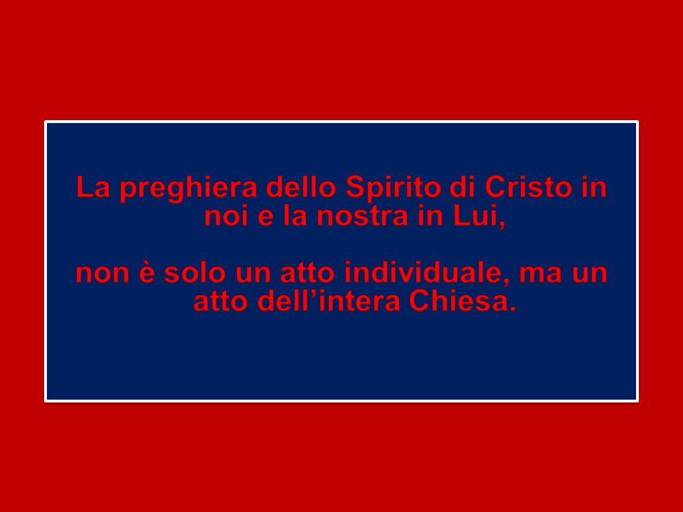 La preghiera dello Spirito di Cristo in noi e la nostra in Lui, non è solo un atto individuale, ma un atto dell'intera Chiesa.