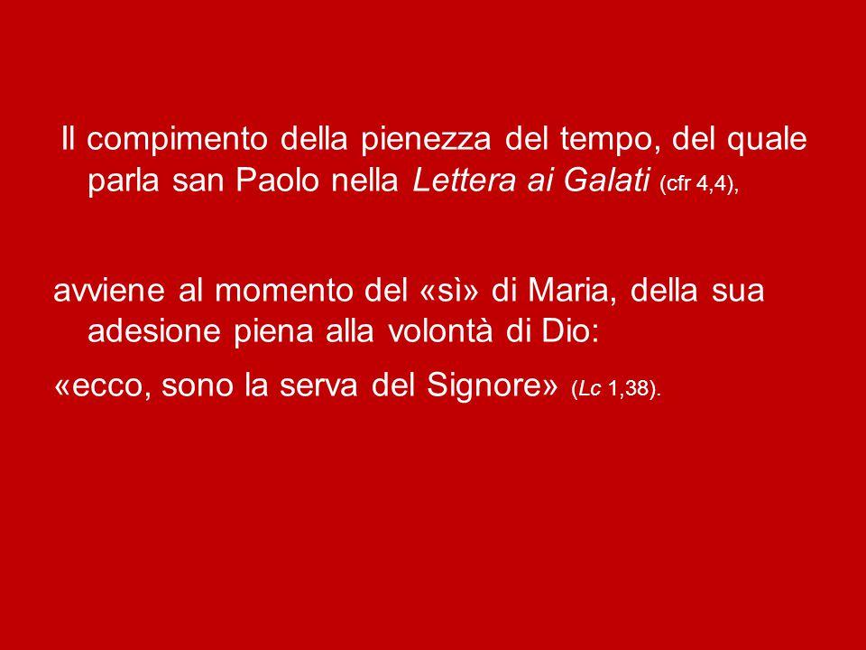 Il compimento della pienezza del tempo, del quale parla san Paolo nella Lettera ai Galati (cfr 4,4), avviene al momento del «sì» di Maria, della sua adesione piena alla volontà di Dio: «ecco, sono la serva del Signore» (Lc 1,38).