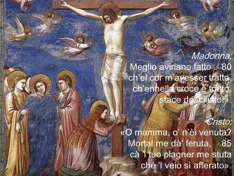 Madonna: Meglio aviriano fatto 80. ch'el cor m'avesser tratto, ch'ennella croce è tratto, stace descilïato!».