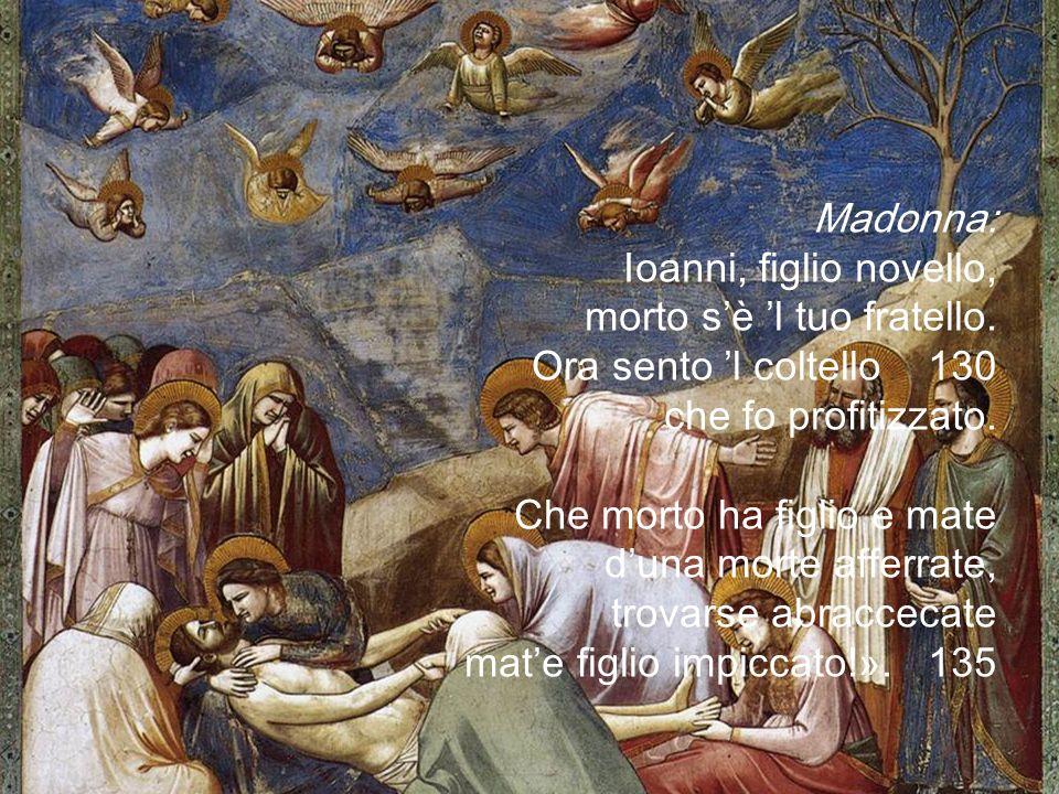 Madonna: Ioanni, figlio novello, morto s'è 'l tuo fratello. Ora sento 'l coltello 130. che fo profitizzato.