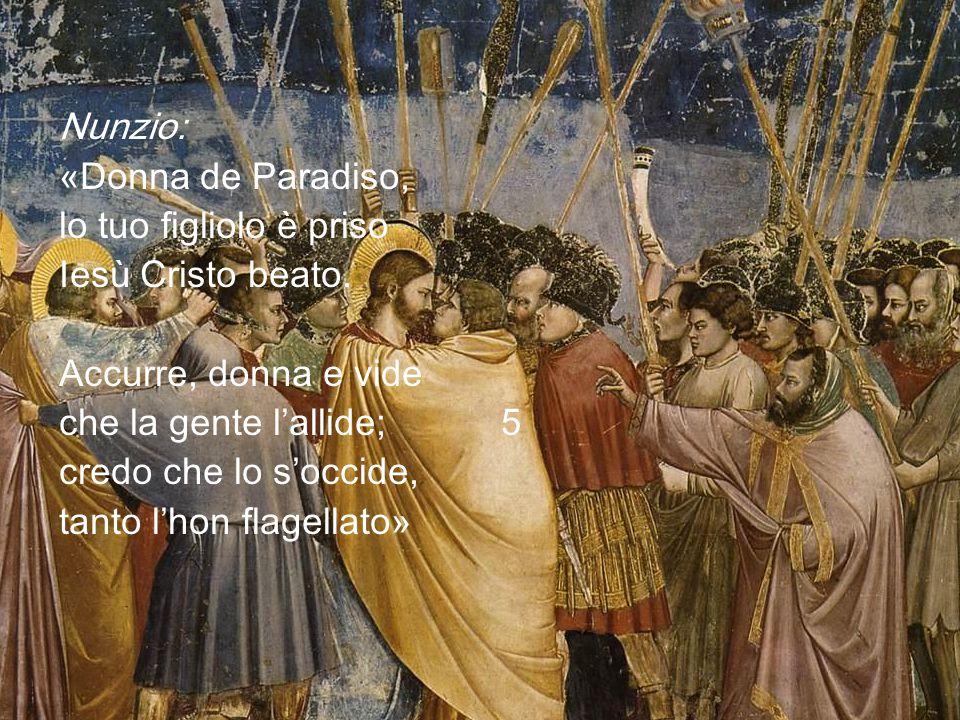 Nunzio: «Donna de Paradiso, lo tuo figliolo è priso. Iesù Cristo beato. Accurre, donna e vide. che la gente l'allide; 5.