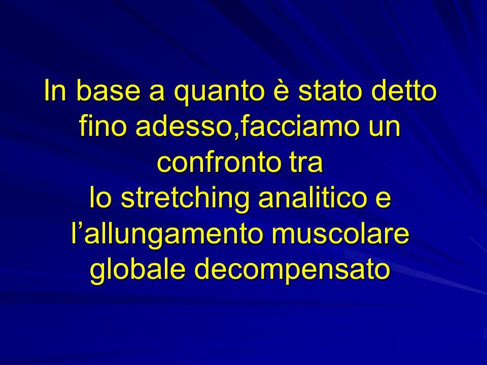 In base a quanto è stato detto fino adesso,facciamo un confronto tra lo stretching analitico e l'allungamento muscolare globale decompensato