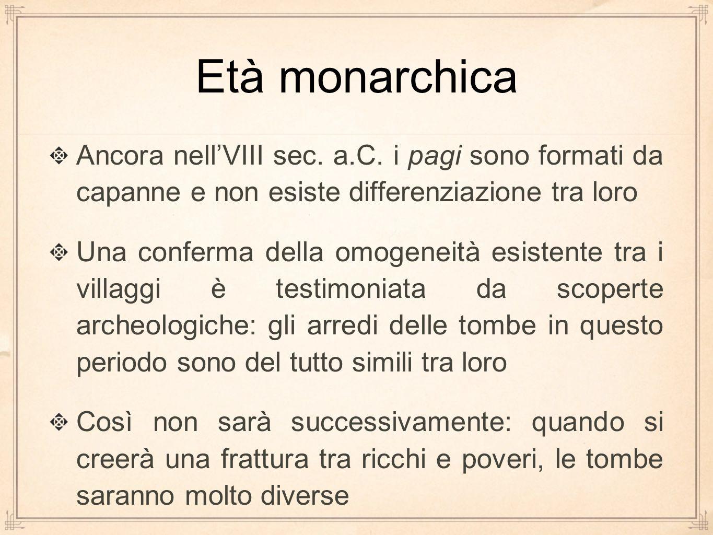 Età monarchica Ancora nell'VIII sec. a.C. i pagi sono formati da capanne e non esiste differenziazione tra loro.