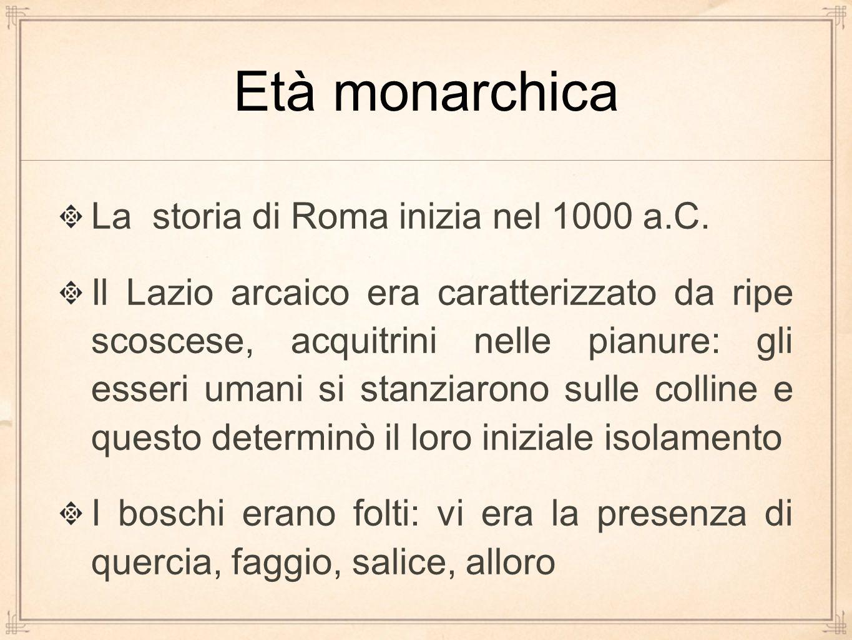 Età monarchica La storia di Roma inizia nel 1000 a.C.