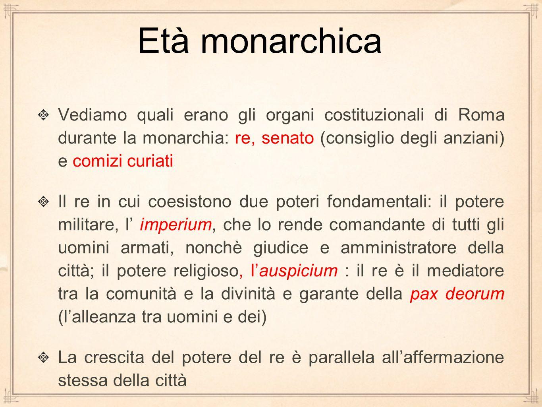 Età monarchica Vediamo quali erano gli organi costituzionali di Roma durante la monarchia: re, senato (consiglio degli anziani) e comizi curiati.