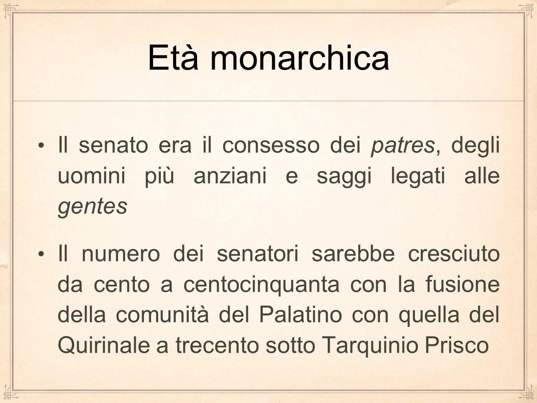Età monarchica Il senato era il consesso dei patres, degli uomini più anziani e saggi legati alle gentes.