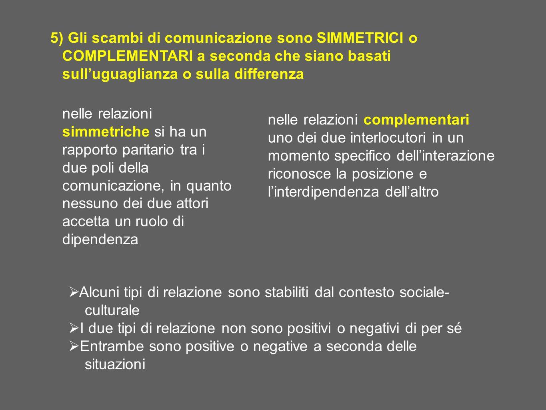 5) Gli scambi di comunicazione sono SIMMETRICI o COMPLEMENTARI a seconda che siano basati sull'uguaglianza o sulla differenza