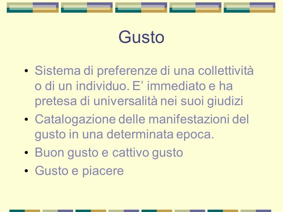 Gusto Sistema di preferenze di una collettività o di un individuo. E' immediato e ha pretesa di universalità nei suoi giudizi.