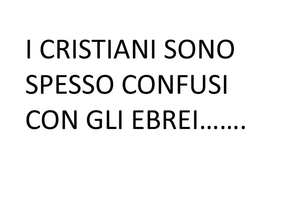 I CRISTIANI SONO SPESSO CONFUSI CON GLI EBREI…….