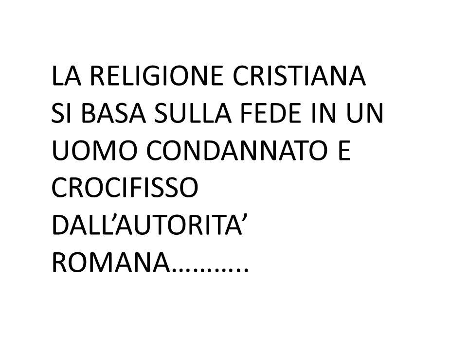 LA RELIGIONE CRISTIANA SI BASA SULLA FEDE IN UN UOMO CONDANNATO E CROCIFISSO DALL'AUTORITA' ROMANA………..