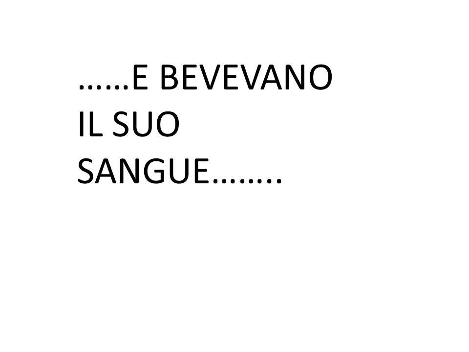 ……E BEVEVANO IL SUO SANGUE……..