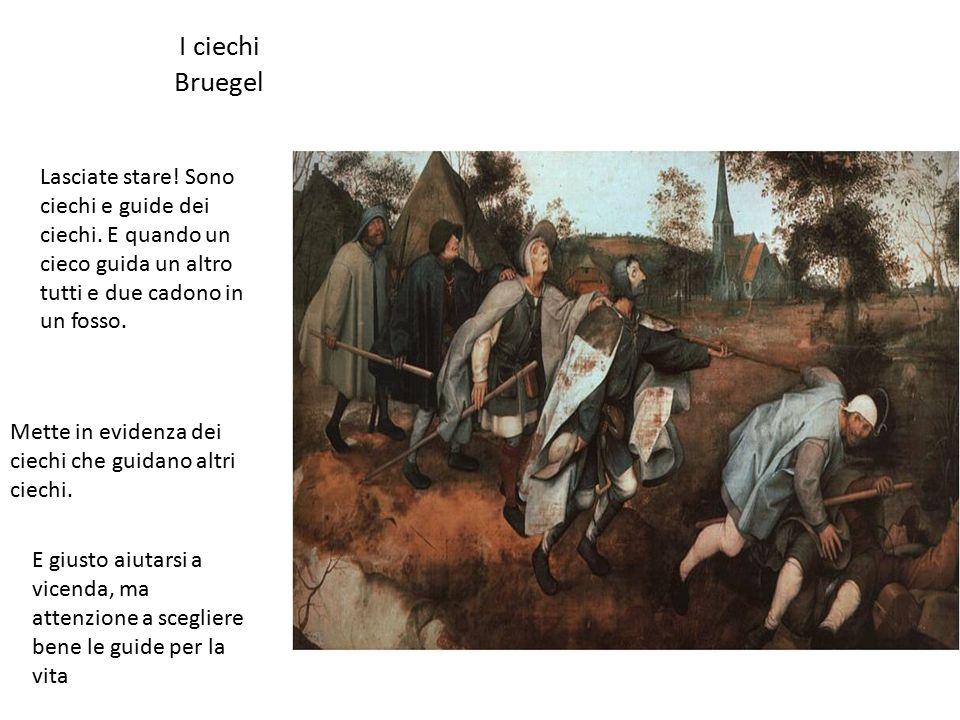 I ciechi Bruegel Lasciate stare! Sono ciechi e guide dei ciechi. E quando un cieco guida un altro tutti e due cadono in un fosso.