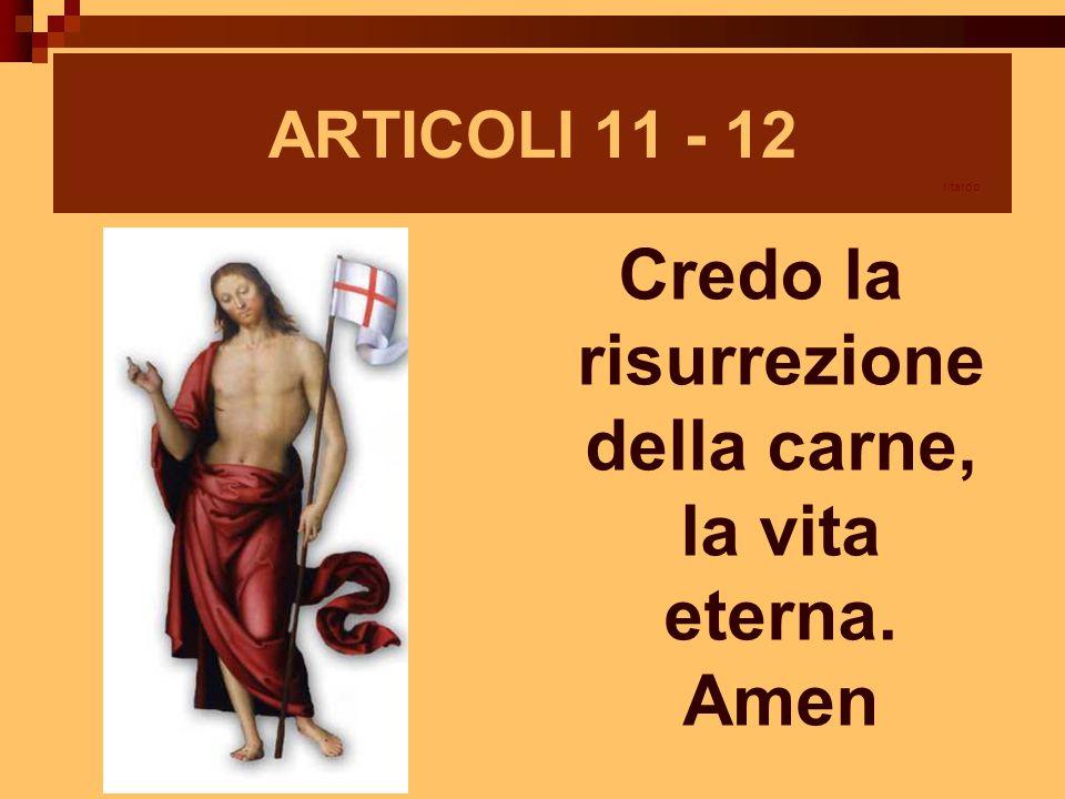 Credo la risurrezione della carne, la vita eterna. Amen