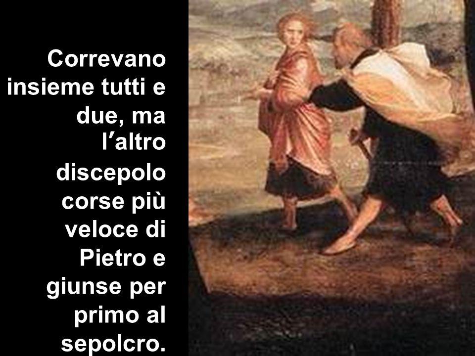 Correvano insieme tutti e due, ma l'altro discepolo corse più veloce di Pietro e giunse per primo al sepolcro.