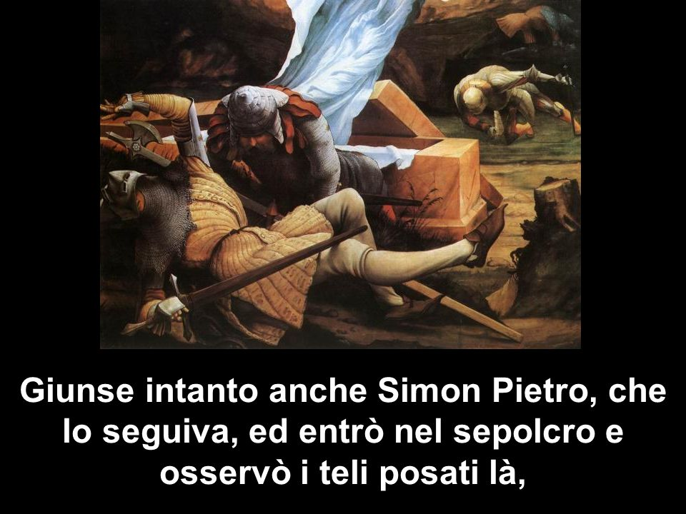 Giunse intanto anche Simon Pietro, che lo seguiva, ed entrò nel sepolcro e osservò i teli posati là,