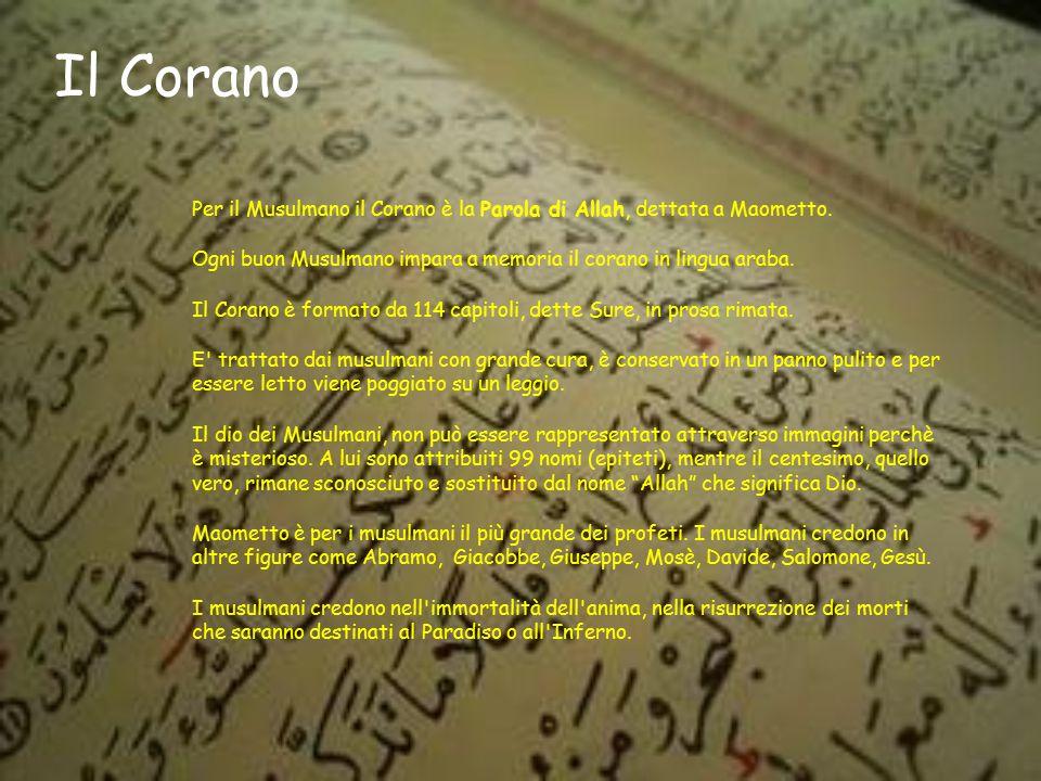 Il Corano Per il Musulmano il Corano è la Parola di Allah, dettata a Maometto. Ogni buon Musulmano impara a memoria il corano in lingua araba.