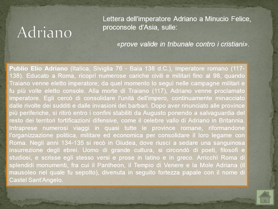 Adriano Lettera dell'imperatore Adriano a Minucio Felice, proconsole d'Asia, sulle: «prove valide in tribunale contro i cristiani».