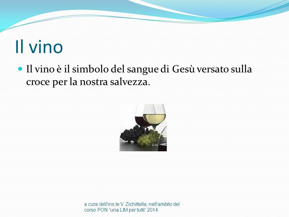 Il vino Il vino è il simbolo del sangue di Gesù versato sulla croce per la nostra salvezza.