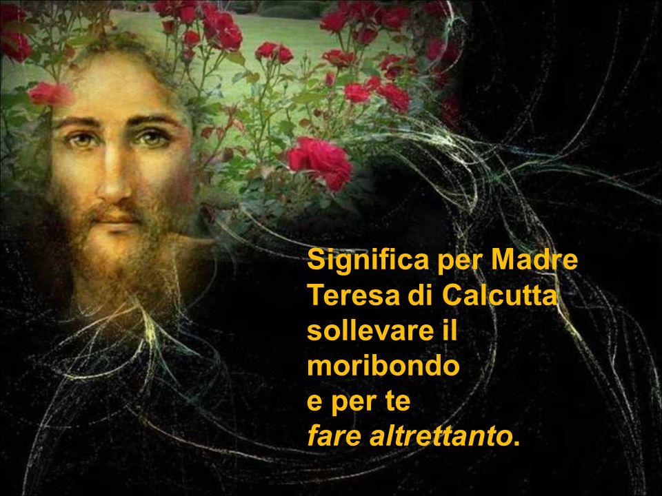 Significa per Madre Teresa di Calcutta sollevare il moribondo e per te fare altrettanto.
