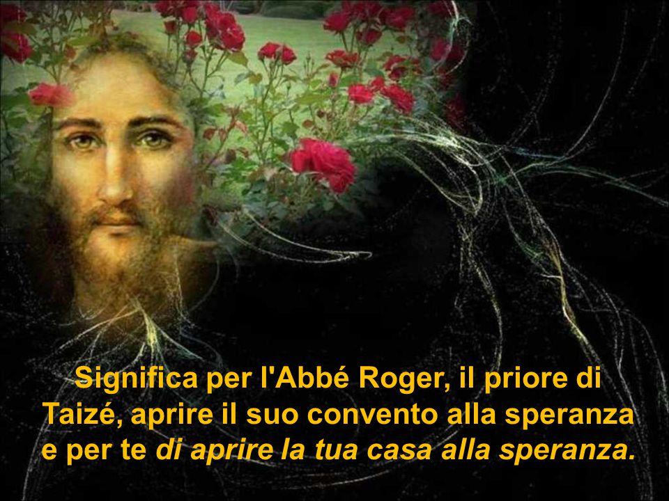 Significa per l Abbé Roger, il priore di Taizé, aprire il suo convento alla speranza e per te di aprire la tua casa alla speranza.