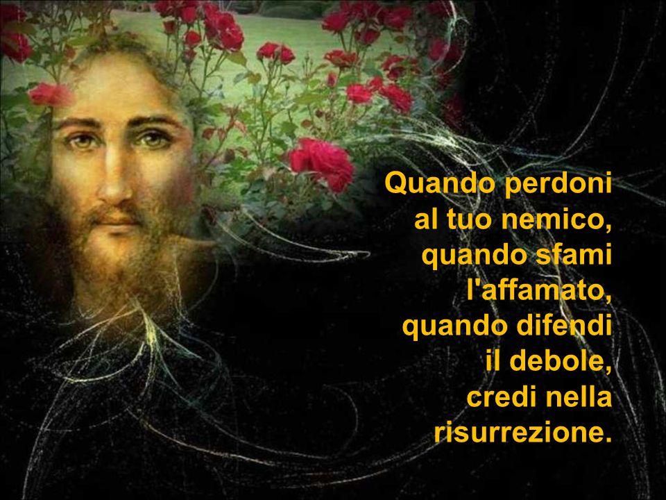 Quando perdoni al tuo nemico, quando sfami l affamato, quando difendi il debole, credi nella risurrezione.
