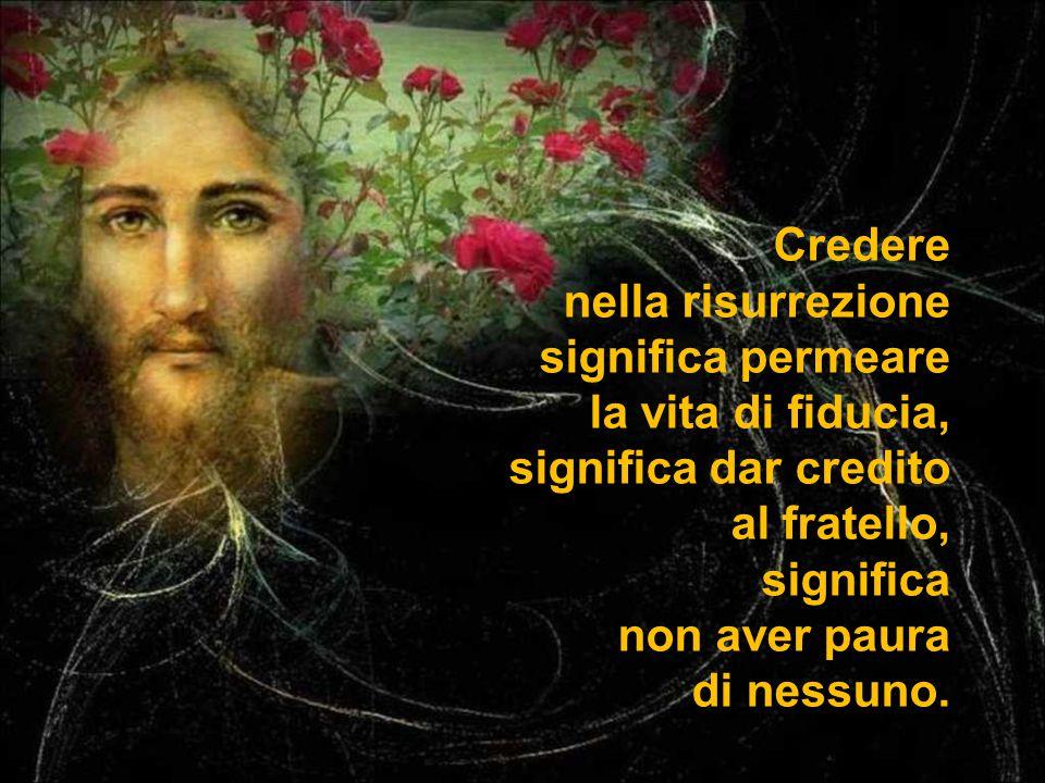 Credere nella risurrezione significa permeare la vita di fiducia, significa dar credito al fratello, significa non aver paura di nessuno.