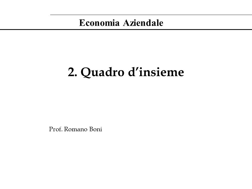 Economia Aziendale 2. Quadro d'insieme Prof. Romano Boni