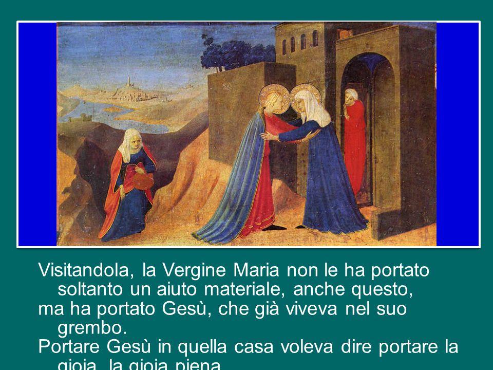 Visitandola, la Vergine Maria non le ha portato soltanto un aiuto materiale, anche questo, ma ha portato Gesù, che già viveva nel suo grembo.