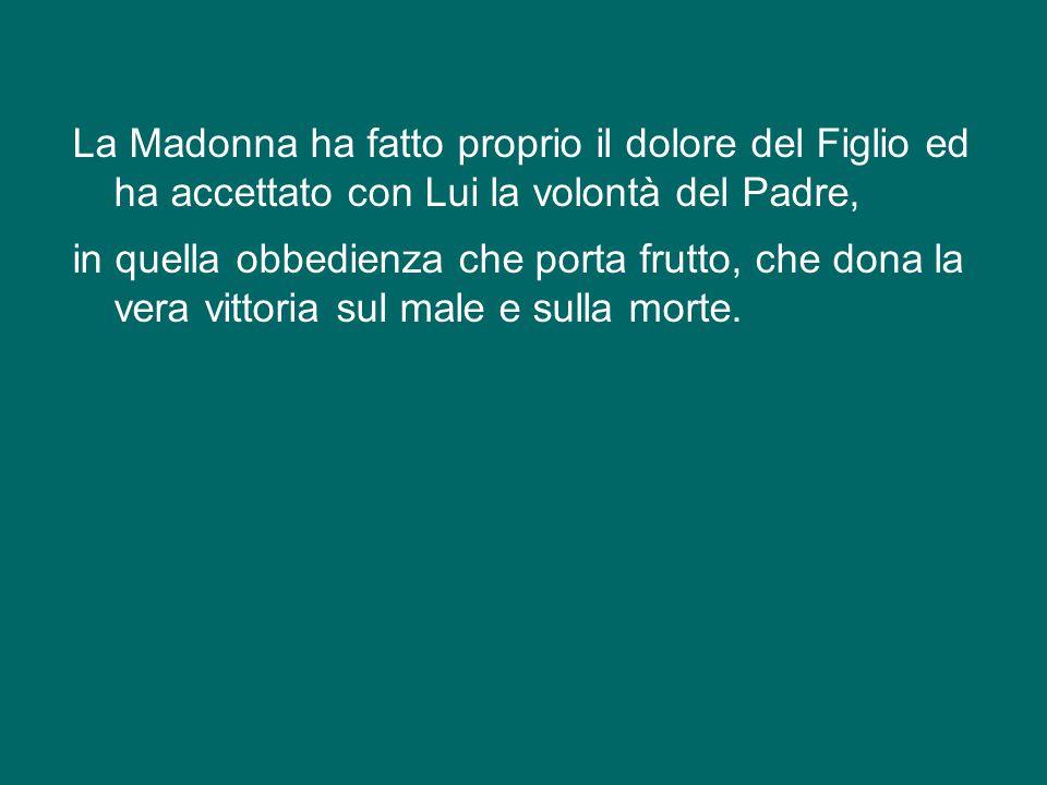 La Madonna ha fatto proprio il dolore del Figlio ed ha accettato con Lui la volontà del Padre, in quella obbedienza che porta frutto, che dona la vera vittoria sul male e sulla morte.