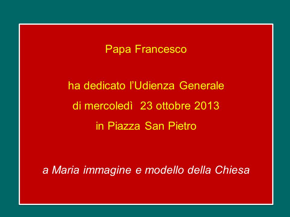 Papa Francesco ha dedicato l'Udienza Generale di mercoledì 23 ottobre 2013 in Piazza San Pietro a Maria immagine e modello della Chiesa