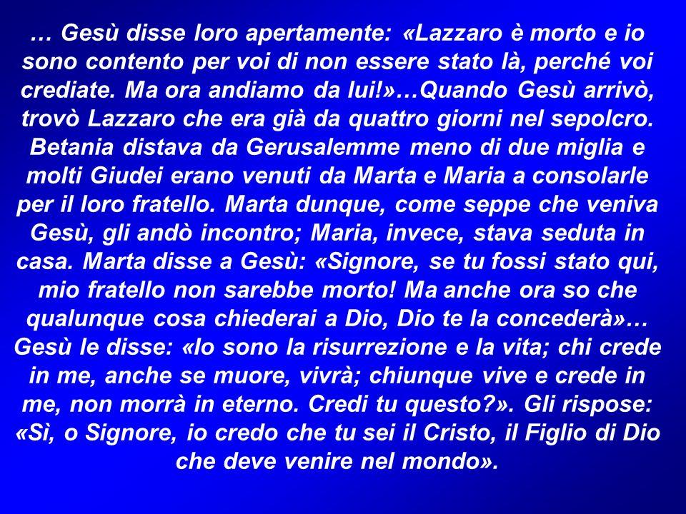 … Gesù disse loro apertamente: «Lazzaro è morto e io sono contento per voi di non essere stato là, perché voi crediate.
