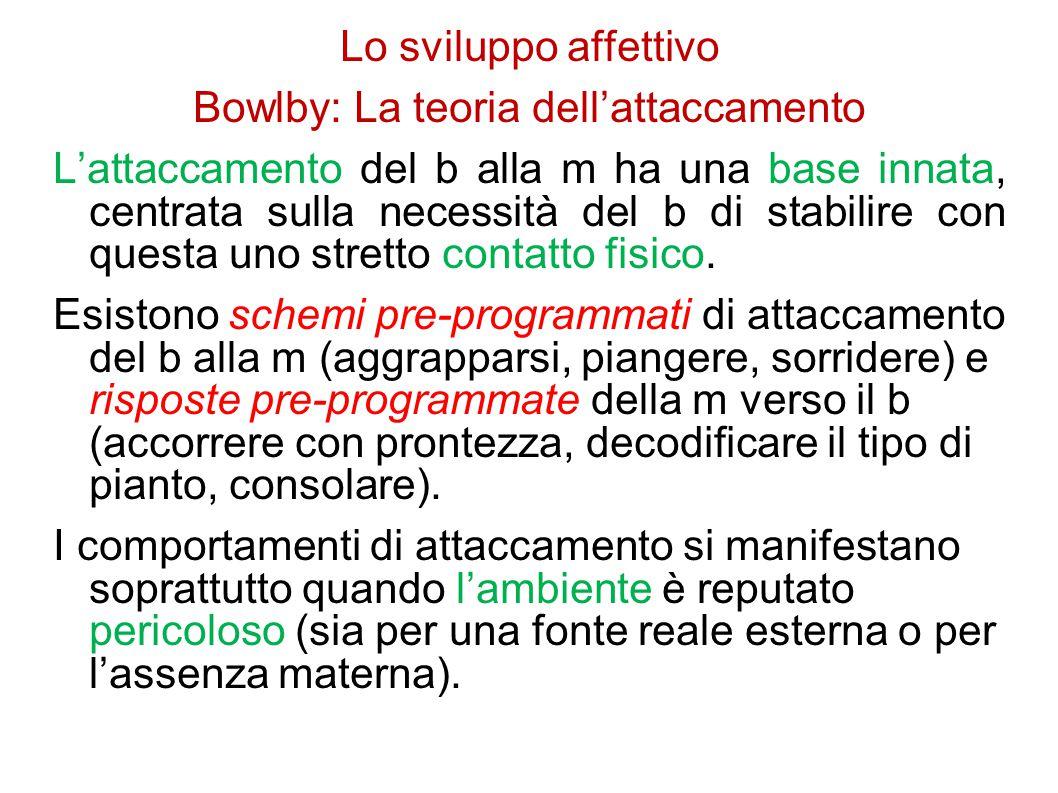 Lo sviluppo affettivo Bowlby: La teoria dell'attaccamento L'attaccamento del b alla m ha una base innata, centrata sulla necessità del b di stabilire con questa uno stretto contatto fisico.