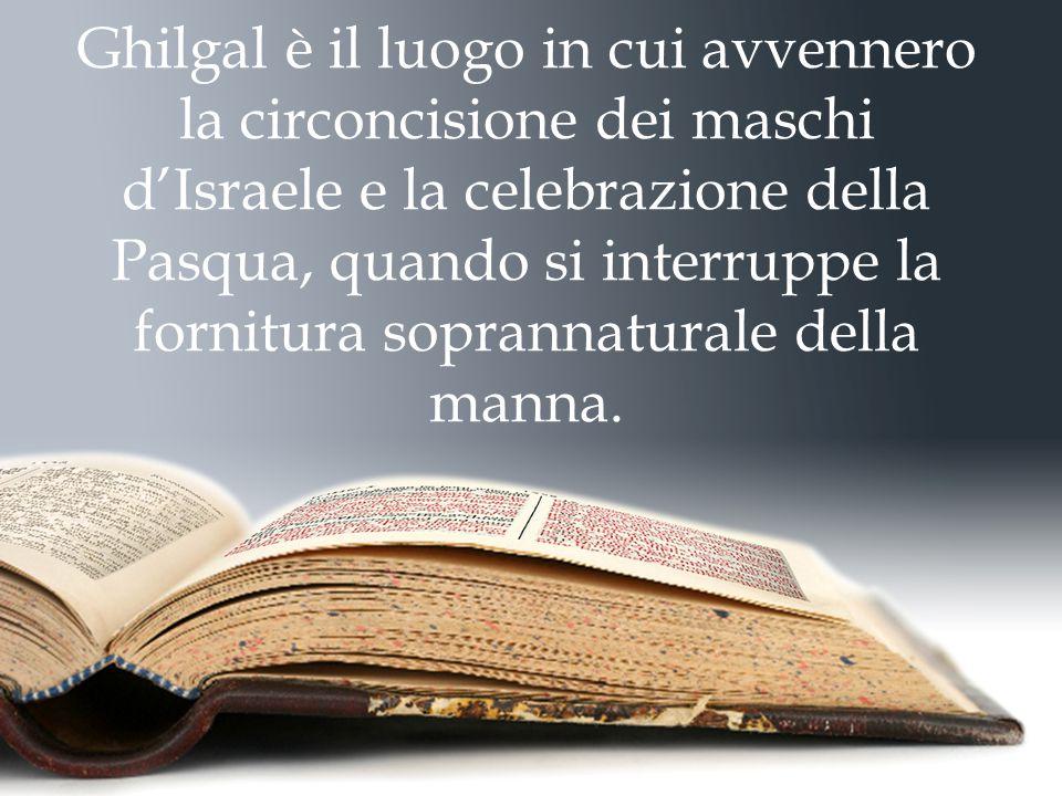 Ghilgal è il luogo in cui avvennero la circoncisione dei maschi d'Israele e la celebrazione della Pasqua, quando si interruppe la fornitura soprannaturale della manna.