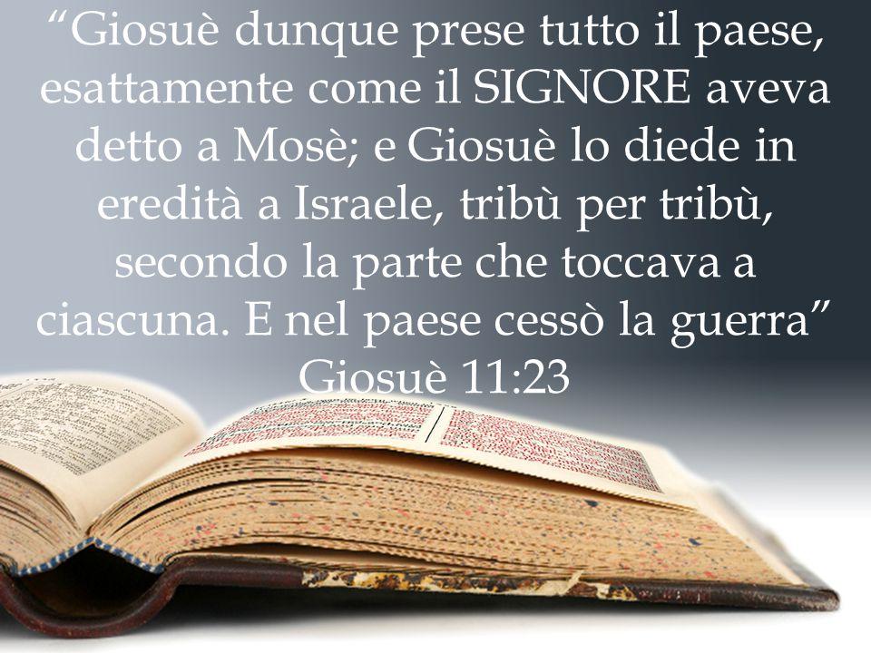 Giosuè dunque prese tutto il paese, esattamente come il SIGNORE aveva detto a Mosè; e Giosuè lo diede in eredità a Israele, tribù per tribù, secondo la parte che toccava a ciascuna. E nel paese cessò la guerra Giosuè 11:23