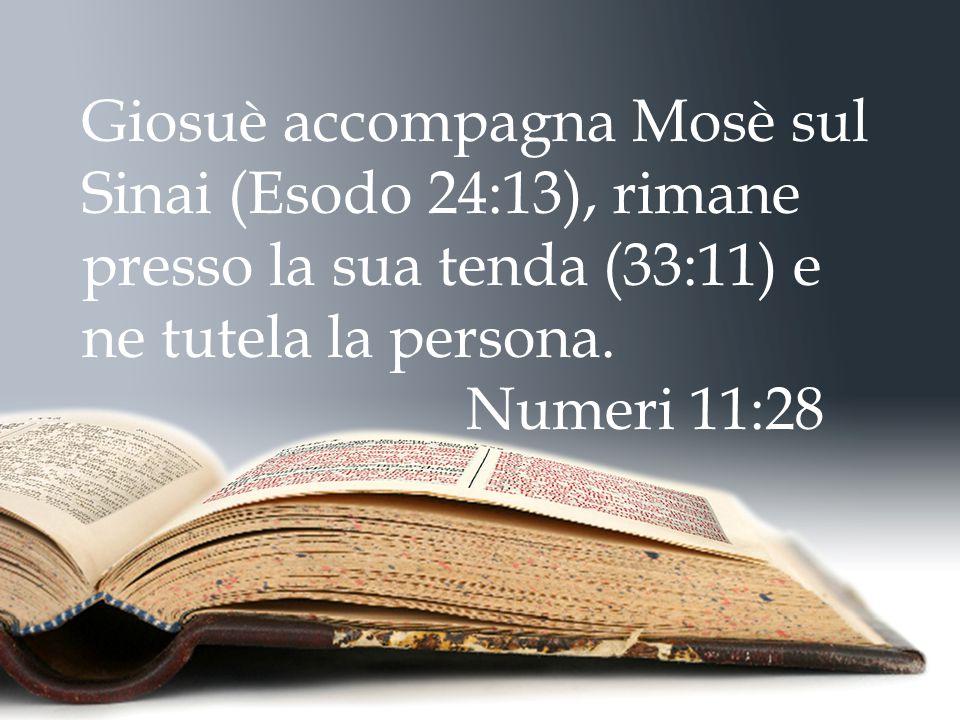 Giosuè accompagna Mosè sul Sinai (Esodo 24:13), rimane presso la sua tenda (33:11) e ne tutela la persona.