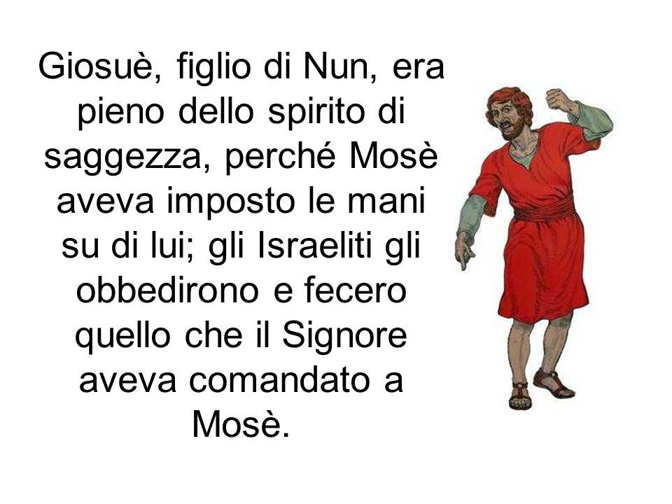 Giosuè, figlio di Nun, era pieno dello spirito di saggezza, perché Mosè aveva imposto le mani su di lui; gli Israeliti gli obbedirono e fecero quello che il Signore aveva comandato a Mosè.