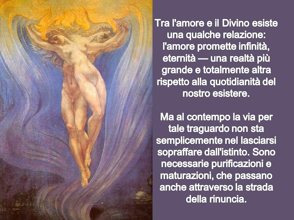 Tra l amore e il Divino esiste una qualche relazione: l amore promette infinità, eternità — una realtà più grande e totalmente altra rispetto alla quotidianità del nostro esistere.