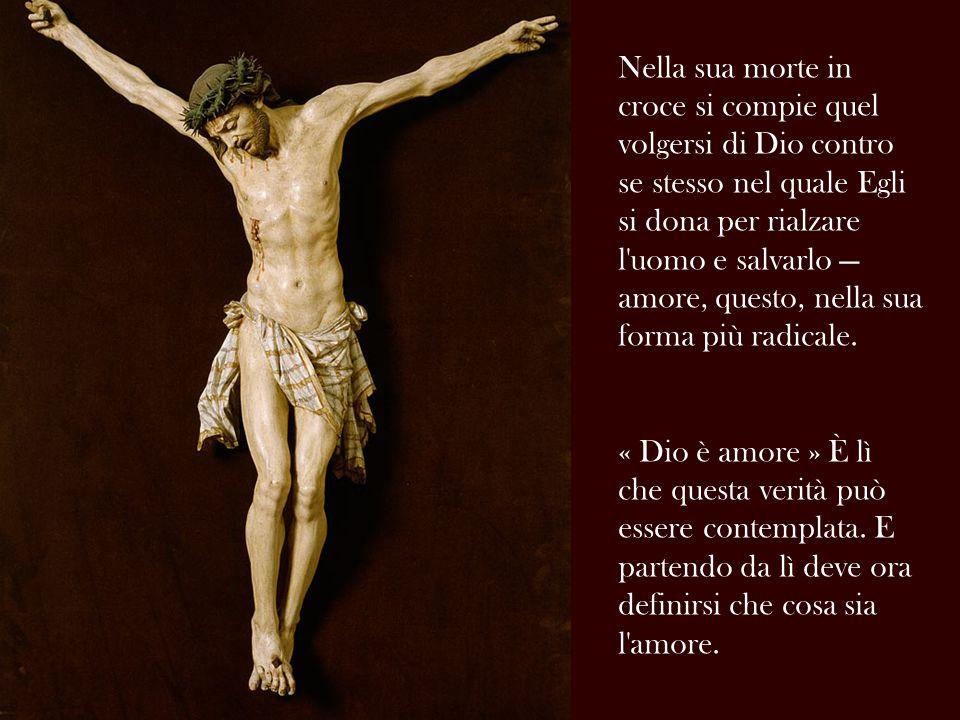 Nella sua morte in croce si compie quel volgersi di Dio contro se stesso nel quale Egli si dona per rialzare l uomo e salvarlo — amore, questo, nella sua forma più radicale.
