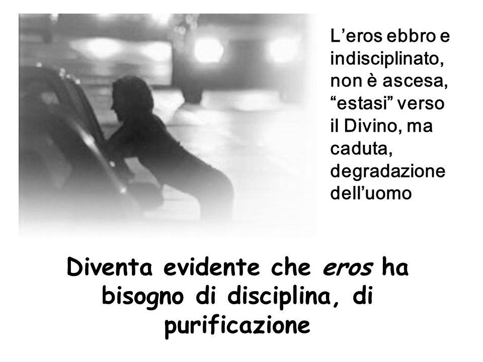 Diventa evidente che eros ha bisogno di disciplina, di purificazione