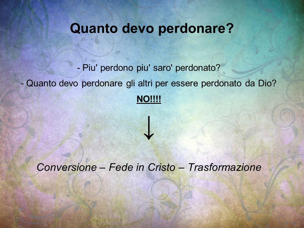 ↓ Quanto devo perdonare Conversione – Fede in Cristo – Trasformazione