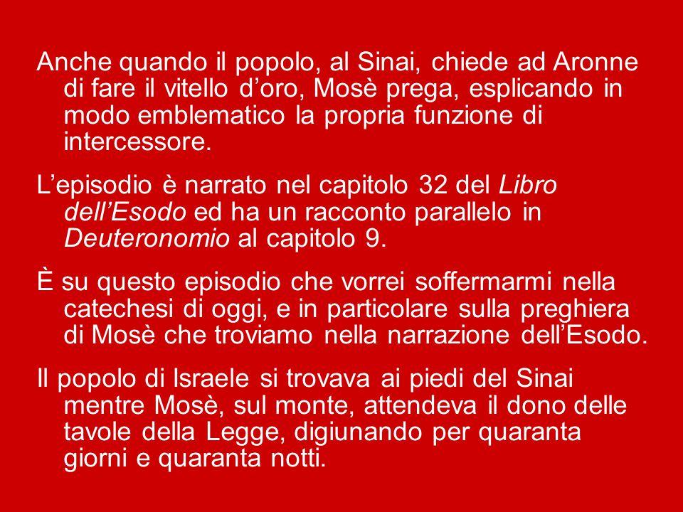Anche quando il popolo, al Sinai, chiede ad Aronne di fare il vitello d'oro, Mosè prega, esplicando in modo emblematico la propria funzione di intercessore.