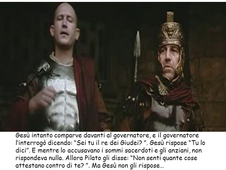 Gesù intanto comparve davanti al governatore, e il governatore l'interrogò dicendo: Sei tu il re dei Giudei.