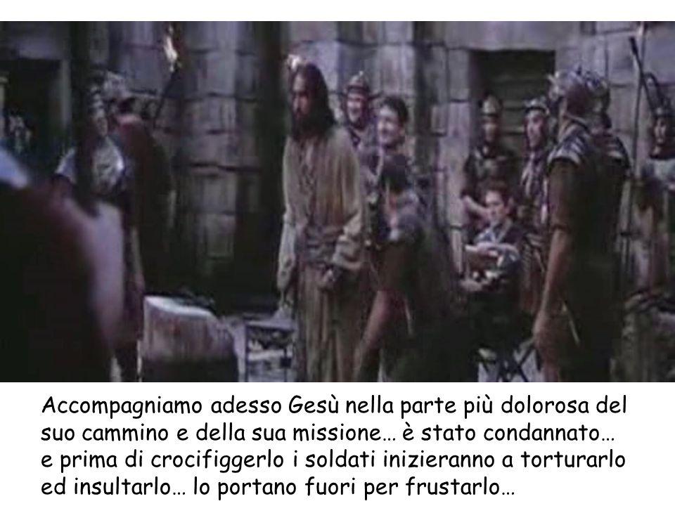 Accompagniamo adesso Gesù nella parte più dolorosa del suo cammino e della sua missione… è stato condannato… e prima di crocifiggerlo i soldati inizieranno a torturarlo ed insultarlo… lo portano fuori per frustarlo…