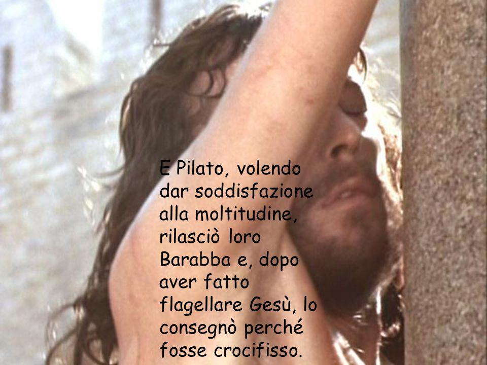 E Pilato, volendo dar soddisfazione alla moltitudine, rilasciò loro Barabba e, dopo aver fatto flagellare Gesù, lo consegnò perché fosse crocifisso.