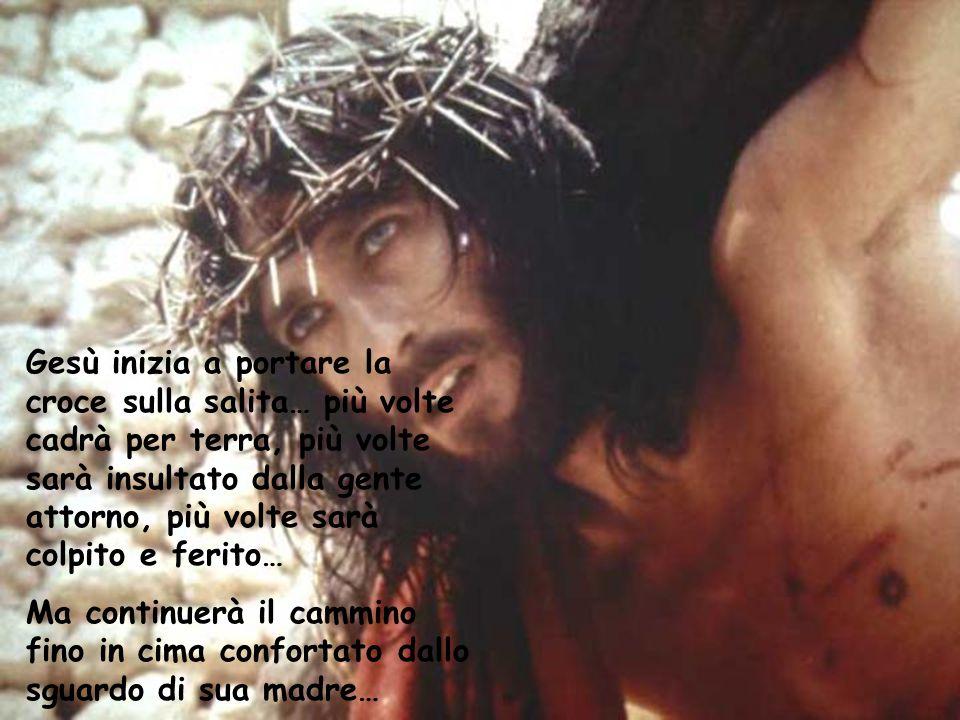 Gesù inizia a portare la croce sulla salita… più volte cadrà per terra, più volte sarà insultato dalla gente attorno, più volte sarà colpito e ferito…
