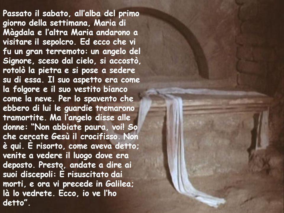 Passato il sabato, all'alba del primo giorno della settimana, Maria di Màgdala e l'altra Maria andarono a visitare il sepolcro.